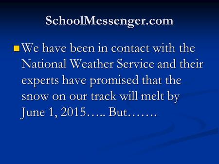 SchoolMessenger.com We have been in contact with the National Weather Service and their experts have promised that the snow on our track will melt by June.