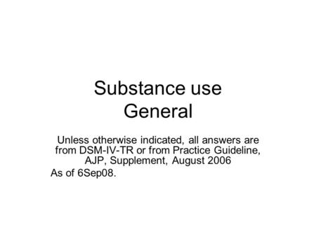 Substance use General Unless otherwise indicated, all answers are from DSM-IV-TR or from Practice Guideline, AJP, Supplement, August 2006 As of 6Sep08.