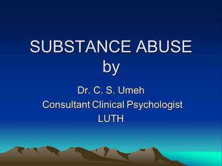 SUBSTANCE ABUSE by Dr. C. S. Umeh Consultant Clinical Psychologist Consultant Clinical PsychologistLUTH.