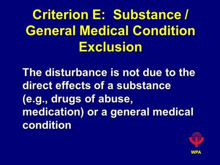 WPA Criterion E: Substance / General Medical Condition Exclusion The disturbance is not due to the direct effects of a substance (e.g., drugs of abuse,