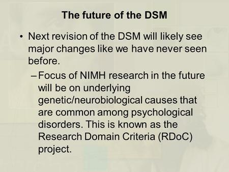 The future of the DSM Next revision of the DSM will likely see major changes like we have never seen before. Focus of NIMH research in the future will.