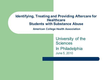 Identifying, Treating and Providing Aftercare for Healthcare Students with Substance Abuse American College Health Association University of the Sciences.