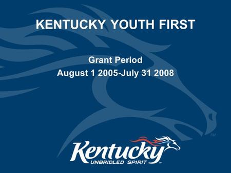 KENTUCKY YOUTH FIRST Grant Period August 1 2005-July 31 2008.