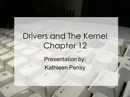 Drivers and The Kernel Chapter 12 Presentation by: Kathleen Pensy.