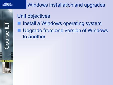 Course ILT Windows installation and upgrades Unit objectives Install a Windows operating system Upgrade from one version of Windows to another.
