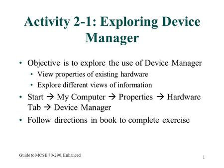 Guide to MCSE 70-290, Enhanced 1 Activity 2-1: Exploring Device Manager Objective is to explore the use of Device Manager View properties of existing hardware.