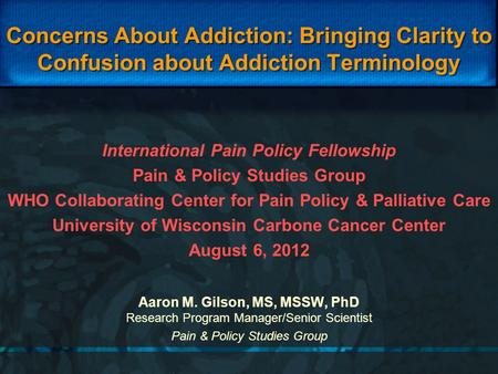 Concerns About Addiction: Bringing Clarity to Confusion about Addiction Terminology Aaron M. Gilson, MS, MSSW, PhD Research Program Manager/Senior Scientist.