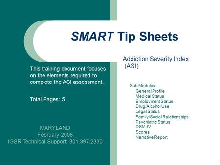 SMART Tip Sheets MARYLAND February 2008 IGSR Technical Support: 301.397.2330 Addiction Severity Index (ASI) This training document focuses on the elements.