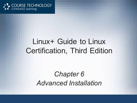 Linux+ Guide to Linux Certification, Third Edition Chapter 6 Advanced Installation.