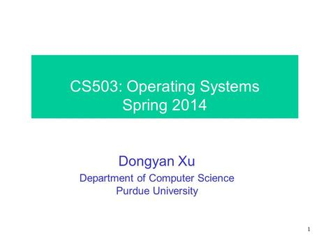 1 CS503: Operating Systems Spring 2014 Dongyan Xu Department of Computer Science Purdue University.