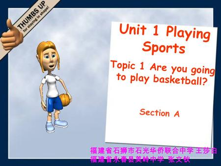 Unit 1 Playing Sports Topic 1 Are you going to play basketball? Section A 福建省石狮市石光华侨联合中学 王莎白 福建省永春县美岭中学 张文钬.