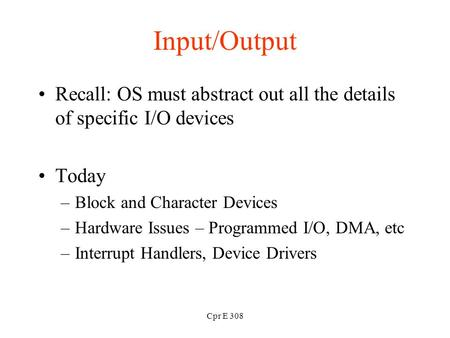 Cpr E 308 Input/Output Recall: OS must abstract out all the details of specific I/O devices Today –Block and Character Devices –Hardware Issues – Programmed.