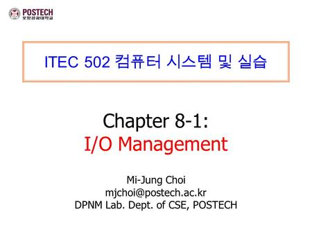 ITEC 502 컴퓨터 시스템 및 실습 Chapter 8-1: I/O Management Mi-Jung Choi DPNM Lab. Dept. of CSE, POSTECH.
