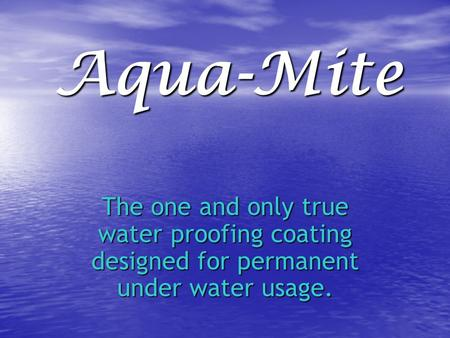 Aqua-Mite The one and only true water proofing coating designed for permanent under water usage.