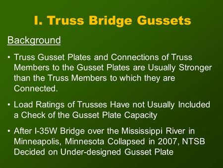 I. Truss Bridge Gussets Background Truss Gusset Plates and Connections of Truss Members to the Gusset Plates are Usually Stronger than the Truss Members.