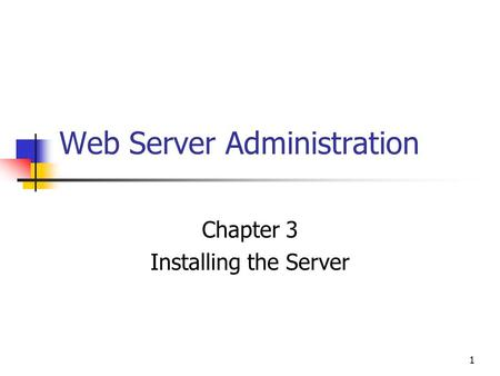 1 Web Server Administration Chapter 3 Installing the Server.