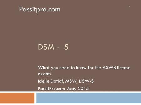DSM - 5 What you need to know for the ASWB license exams. Idelle Datlof, MSW, LISW-S PassItPro.com May 2015 1 Passitpro.com.