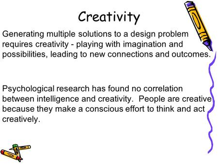 Creativity Generating multiple solutions to a design problem requires creativity - playing with imagination and possibilities, leading to new connections.