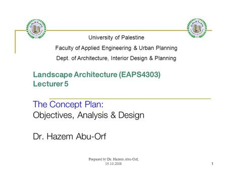 Prepared by Dr. Hazem Abu-Orf, 19.10.20081 Landscape Architecture (EAPS4303) Lecturer 5 The Concept Plan: Objectives, Analysis & Design Dr. Hazem Abu-Orf.