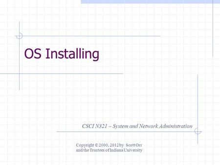 OS Installing CSCI N321 – System and Network Administration Copyright © 2000, 2012 by Scott Orr and the Trustees of Indiana University.