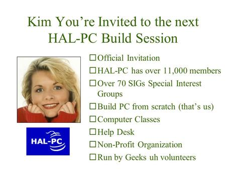Kim You're Invited to the next HAL-PC Build Session ¨Official Invitation ¨HAL-PC has over 11,000 members ¨Over 70 SIGs Special Interest Groups ¨Build.