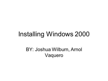 Installing Windows 2000 BY: Joshua Wilburn, Arnol Vaquero.