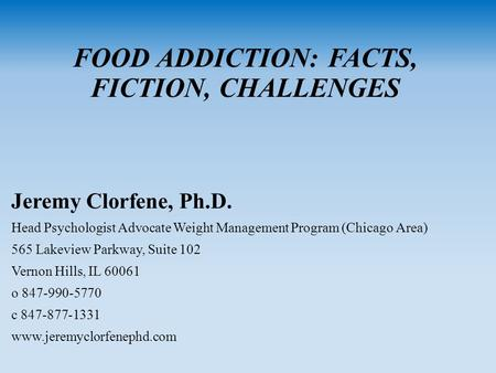 FOOD ADDICTION: FACTS, FICTION, CHALLENGES Jeremy Clorfene, Ph.D. Head Psychologist Advocate Weight <strong>Management</strong> Program (Chicago Area) 565 Lakeview Parkway,