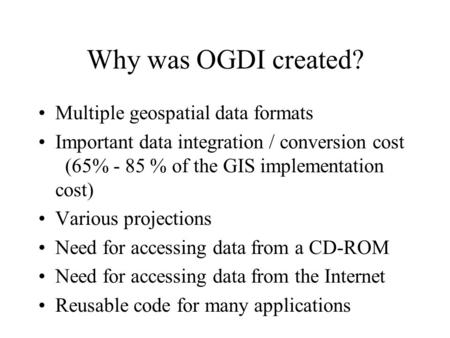 Why was OGDI created? Multiple geospatial data formats Important data integration / conversion cost (65% - 85 % of the GIS implementation cost) Various.