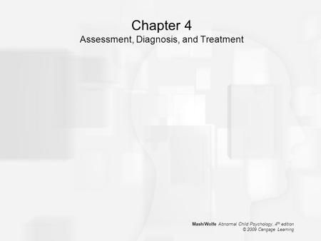 Mash/Wolfe Abnormal Child Psychology, 4 th edition © 2009 Cengage Learning Chapter 4 Assessment, Diagnosis, and Treatment.