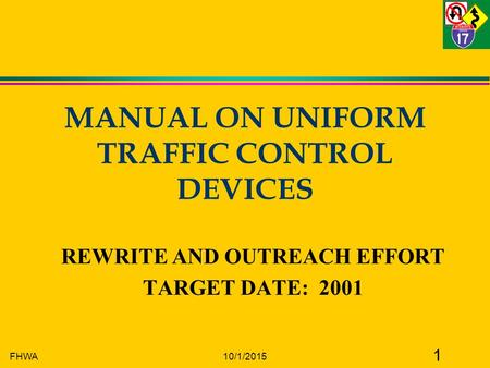 FHWA10/1/2015 1 MANUAL ON UNIFORM TRAFFIC CONTROL DEVICES REWRITE AND OUTREACH EFFORT TARGET DATE: 2001.