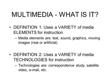 MULTIMEDIA - WHAT IS IT? DEFINITION 1: Uses a VARIETY of media ELEMENTS for instruction –Media elements are: text, sound, graphics, moving images (real.