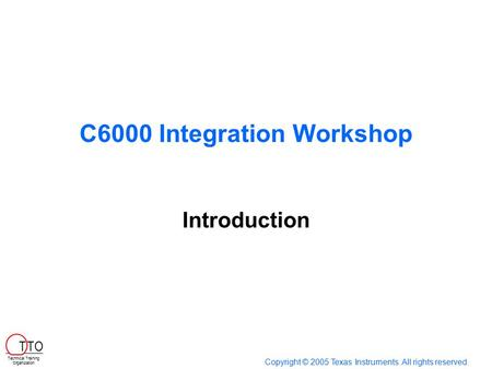 C6000 Integration Workshop Introduction Copyright © 2005 Texas Instruments. All rights reserved. Technical Training Organization T TO.