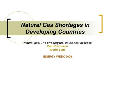 Natural Gas Shortages in Developing Countries Natural gas: The bridging fuel in the next decades Bent Svensson World Bank ENERGY WEEK 2006.