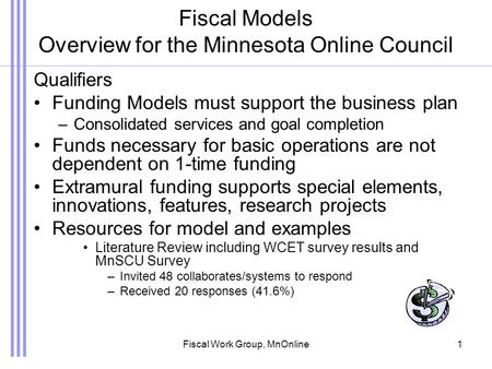 Fiscal Work Group, MnOnline1 Fiscal Models Overview for the Minnesota Online Council Qualifiers Funding Models must support the business plan –Consolidated.
