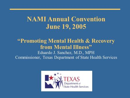 "NAMI Annual Convention June 19, 2005 ""Promoting Mental Health & Recovery from Mental Illness"" Eduardo J. Sanchez, M.D., MPH Commissioner, Texas Department."