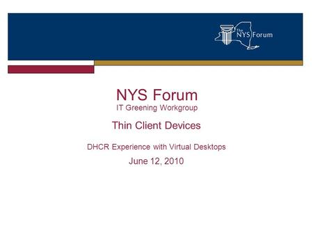 NYS Forum IT Greening Workgroup Thin Client Devices DHCR Experience with Virtual Desktops June 12, 2010.
