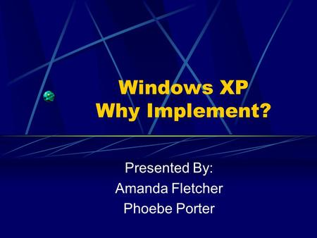 Windows XP Why Implement? Presented By: Amanda Fletcher Phoebe Porter.