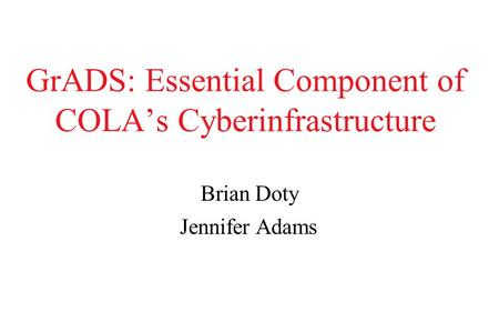 GrADS: Essential Component of COLA's Cyberinfrastructure Brian Doty Jennifer Adams.
