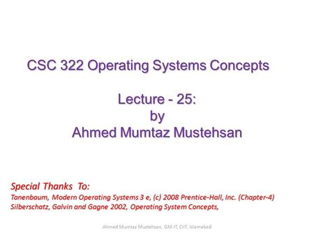 CSC 322 Operating Systems Concepts Lecture - 25: by Ahmed Mumtaz Mustehsan Special Thanks To: Tanenbaum, Modern Operating Systems 3 e, (c) 2008 Prentice-Hall,