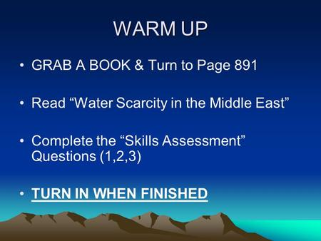 "WARM UP GRAB A BOOK & Turn to Page 891 Read ""Water Scarcity in the Middle East"" Complete the ""Skills Assessment"" Questions (1,2,3) TURN IN WHEN FINISHED."