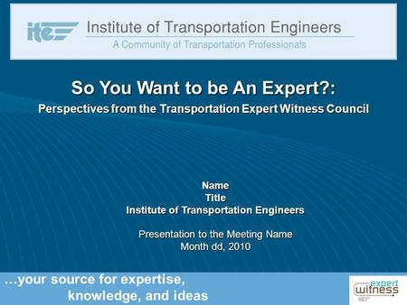 …your source for expertise, knowledge, and ideas So You Want to be An Expert?: Perspectives from the Transportation Expert Witness Council NameTitle Institute.