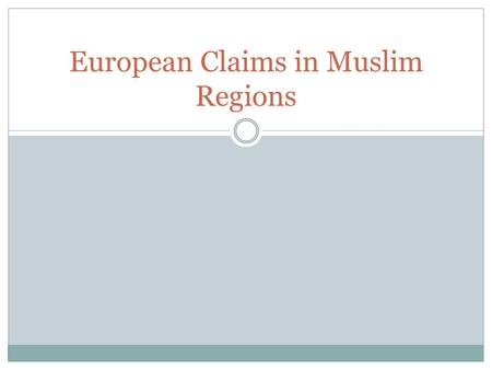 European Claims in Muslim Regions. 3 Muslim Empires Ottomans in the Middle East, Safavids in Persia, and Mughals in India  All declined due to corruption.