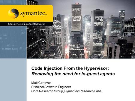 Code Injection From the Hypervisor: Removing the need for in-guest agents Matt Conover Principal Software Engineer Core Research Group, Symantec Research.