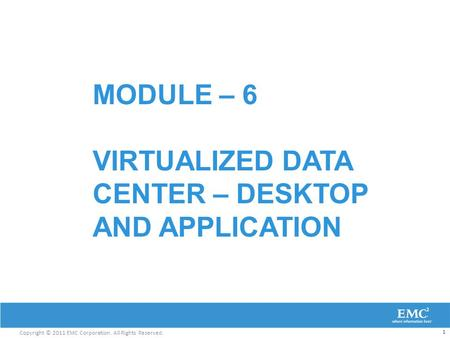 Copyright © 2011 EMC Corporation. All Rights Reserved. MODULE – 6 VIRTUALIZED DATA CENTER – DESKTOP AND APPLICATION 1.