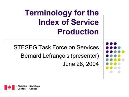 StatisticsCanadaStatistiqueCanada Terminology for the Index of Service Production STESEG Task Force on Services Bernard Lefrançois (presenter) June 28,
