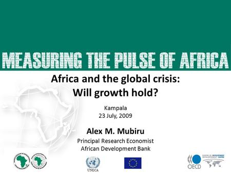 UNECA 23 April 2009 Alex M. Mubiru Principal Research Economist African Development Bank Africa and the global crisis: Will growth hold? Kampala 23 July,