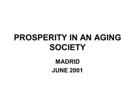 PROSPERITY IN AN AGING SOCIETY MADRID JUNE 2001. THE PROBLEMS OF MAINTAINING PROSPERITY IN AN AGING SOCIETY THE FISCAL CHALLENGE THE PRODUCTIVITY CHALLENGE.