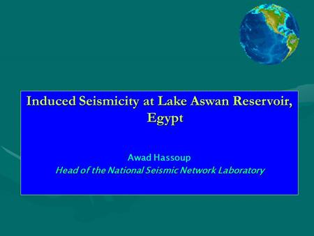Induced Seismicity at Lake Aswan Reservoir, Egypt Awad Hassoup Head of the National Seismic Network Laboratory.