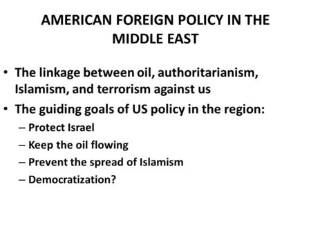 AMERICAN FOREIGN POLICY IN THE MIDDLE EAST The linkage between oil, authoritarianism, Islamism, and terrorism against us The guiding goals of US policy.