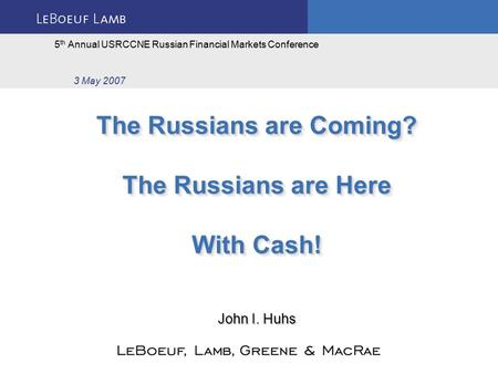 The Russians are Coming? The Russians are Here With Cash! 5 th Annual USRCCNE Russian Financial Markets Conference 3 May 2007 John I. Huhs.